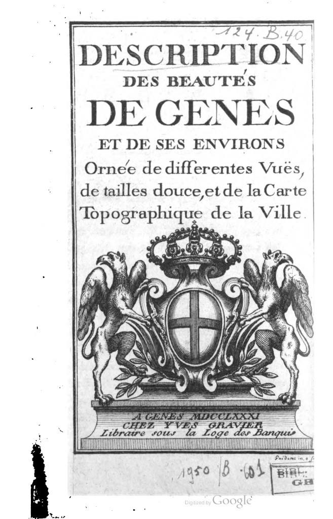1781, Descriptions des beautes de Gênes et des ses environs, ornée de differentes vües, de tailles douce, et de la Carte Topographique de la Ville. A Genes MDCCLXXI, chez Yves Gravier, Libraire sous la Loge des Banqui.